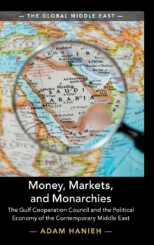 Money, Markets, and Monarchies : The Gulf Cooperation Council and the Political Economy of the Contemporary Middle East, Hardback Book