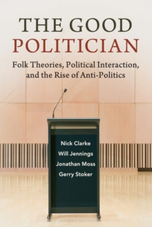 The Good Politician : Folk Theories, Political Interaction, and the Rise of Anti-Politics, Paperback / softback Book