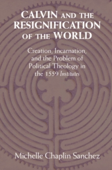 Calvin and the Resignification of the World : Creation, Incarnation, and the Problem of Political Theology in the 1559 'Institutes', Hardback Book