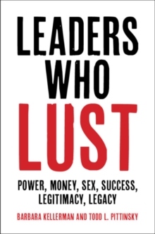 Leaders Who Lust : Power, Money, Sex, Success, Legitimacy, Legacy, Hardback Book