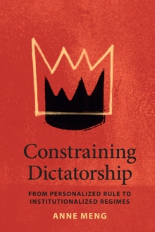 Constraining Dictatorship : From Personalized Rule to Institutionalized Regimes, Paperback / softback Book
