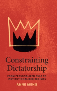 Constraining Dictatorship : From Personalized Rule to Institutionalized Regimes