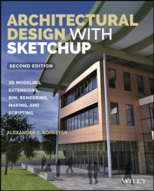 Architectural Design with SketchUp : 3D Modeling, Extensions, BIM, Rendering, Making, and Scripting, Paperback / softback Book