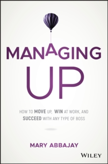 Managing Up : How to Move up, Win at Work, and Succeed with Any Type of Boss, Hardback Book