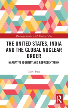 The United States, India and the Global Nuclear Order : Narrative Identity and Representation, Hardback Book