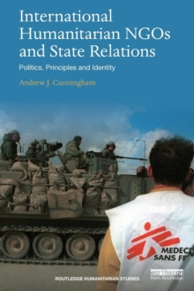 International Humanitarian NGOs and State Relations : Politics, Principles and Identity, Paperback / softback Book