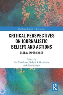 Critical Perspectives on Journalistic Beliefs and Actions : Global Experiences, Hardback Book