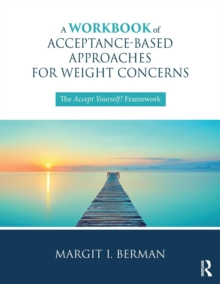 A Workbook of Acceptance-Based Approaches for Weight Concerns : The Accept Yourself! Framework, Paperback / softback Book