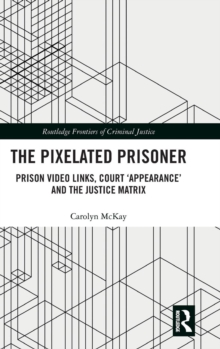 The Pixelated Prisoner : Prison Video Links, Court 'Appearance' and the Justice Matrix, Hardback Book