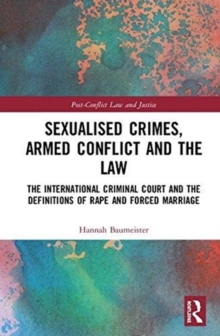 Sexualised Crimes, Armed Conflict and the Law : The International Criminal Court and the Definitions of Rape and Forced Marriage, Hardback Book