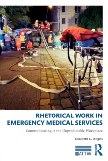 Rhetorical Work in Emergency Medical Services : Communicating in the Unpredictable Workplace, Paperback / softback Book
