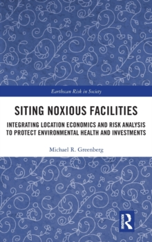 Siting Noxious Facilities : Integrating  Location Economics and Risk Analysis to Protect Environmental Health and Investments, Hardback Book