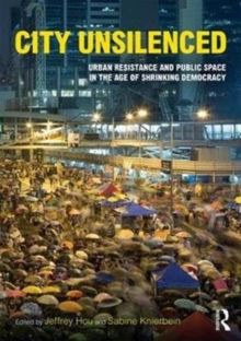 City Unsilenced : Urban Resistance and Public Space in the Age of Shrinking Democracy, Paperback / softback Book