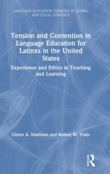 Tension and Contention in Language Education for Latinxs in the United States : Experience and Ethics in Teaching and Learning, Hardback Book