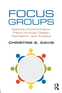 Focus Groups : Applying Communication Theory through Design, Facilitation, and Analysis, Paperback / softback Book