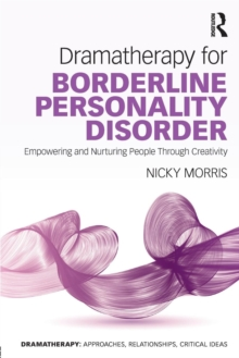 Dramatherapy for Borderline Personality Disorder : Empowering and Nurturing people through Creativity, Paperback / softback Book