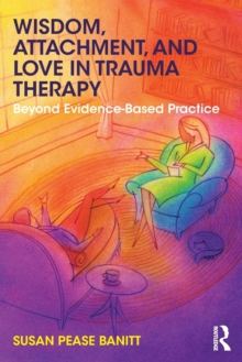 Wisdom, Attachment, and Love in Trauma Therapy : Beyond Evidence-Based Practice, Paperback / softback Book