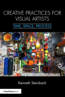 Creative Practices for Visual Artists : Time, Space, Process, Paperback Book