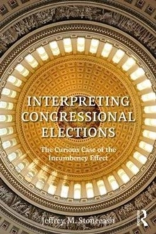 Interpreting Congressional Elections : The Curious Case of the Incumbency Effect, Paperback / softback Book