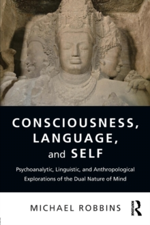 Consciousness, Language, and Self : Psychoanalytic, Linguistic, and Anthropological Explorations of the Dual Nature of Mind, Paperback / softback Book