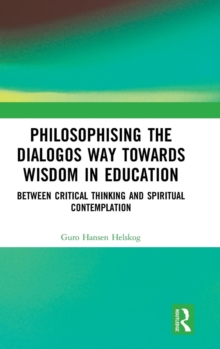 Philosophising the Dialogos Way towards Wisdom in Education : Between Critical Thinking and Spiritual Contemplation, Hardback Book
