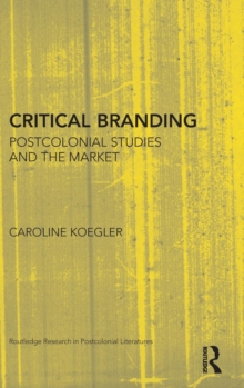 Critical Branding : Postcolonial Studies and the Market, Hardback Book