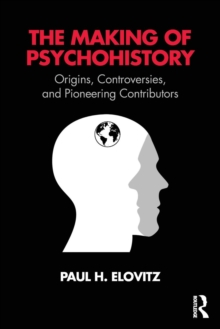 The Making of Psychohistory : Origins, Controversies, and Pioneering Contributors, Paperback / softback Book