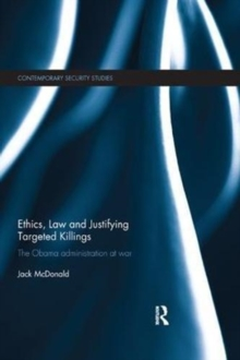 Ethics, Law and Justifying Targeted Killings : The Obama Administration at War, Paperback / softback Book