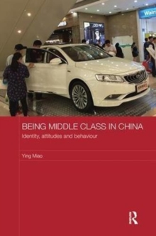 Being Middle Class in China : Identity, Attitudes and Behaviour, Paperback / softback Book