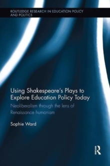 Using Shakespeare's Plays to Explore Education Policy Today : Neoliberalism through the lens of Renaissance humanism, Paperback / softback Book