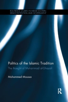 Politics of the Islamic Tradition : The Thought of Muhammad Al-Ghazali, Paperback / softback Book