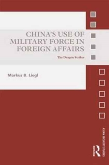 China's Use of Military Force in Foreign Affairs : The Dragon Strikes, Hardback Book