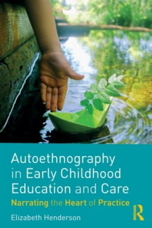 Autoethnography in Early Childhood Education and Care : Narrating the Heart of Practice, Paperback / softback Book