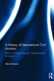 A History of International Civil Aviation : From its Origins Through Transformative Evolution, Hardback Book