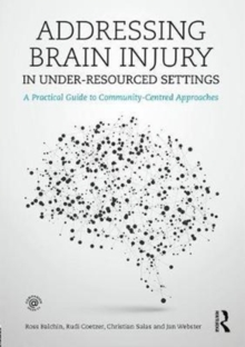 Addressing Brain Injury in Under-Resourced Settings : A Practical Guide to Community-Centred Approaches, Paperback / softback Book
