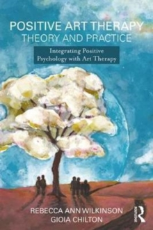 Positive Art Therapy Theory and Practice : Integrating Positive Psychology with Art Therapy, Paperback / softback Book