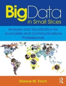 Big Data in Small Slices: Data Visualization for Communicators, Paperback / softback Book