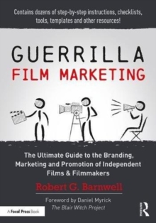 Guerrilla Film Marketing : The Ultimate Guide to the Branding, Marketing and Promotion of Independent Films & Filmmakers, Paperback / softback Book