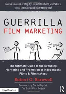 Guerrilla Film Marketing : The Ultimate Guide to the Branding, Marketing and Promotion of Independent Films & Filmmakers, Hardback Book