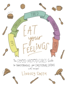 Eat Your Feelings : The Food Mood Girl's Guide to Transforming Your Emotional Eating, Paperback / softback Book