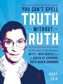 You Can't Spell Truth Without Ruth : An Unauthorized Collection of Witty & Wise Quotes from the Queen of Supreme, Ruth Bader Ginsburg, Hardback Book