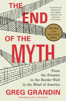The End of the Myth : From the Frontier to the Border Wall in the Mind of America