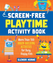 Screen-Free Playtime Activity Book : More Than 100 Brain-Building Activities for Busy, Happy Kids, Paperback / softback Book