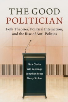The Good Politician : Folk Theories, Political Interaction, and the Rise of Anti-Politics, Hardback Book