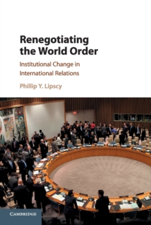 Renegotiating the World Order : Institutional Change in International Relations, Paperback / softback Book