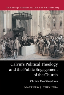Calvin's Political Theology and the Public Engagement of the Church : Christ's Two Kingdoms, Paperback / softback Book