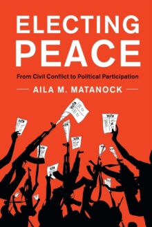 Electing Peace : From Civil Conflict to Political Participation, Paperback / softback Book