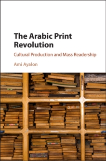 The Arabic Print Revolution : Cultural Production and Mass Readership