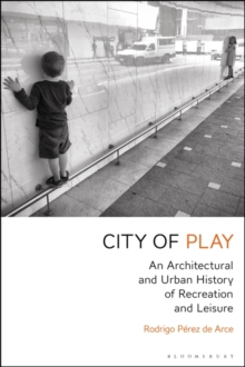 City of Play : An Architectural and Urban History of Recreation and Leisure, Paperback / softback Book