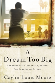 A Dream Too Big : The Story of an Improbable Journey from Compton to Oxford, Paperback / softback Book